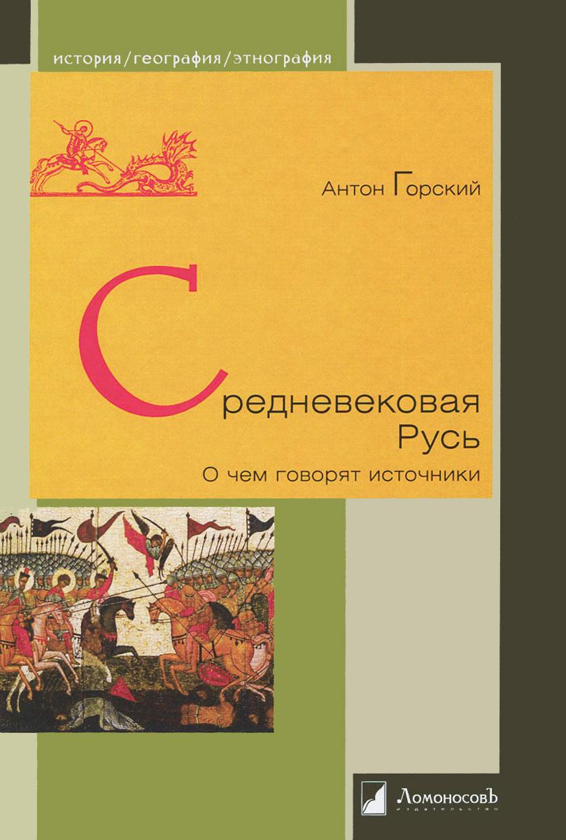 Средневековая Русь. О чем говорят источники, Антон Горский