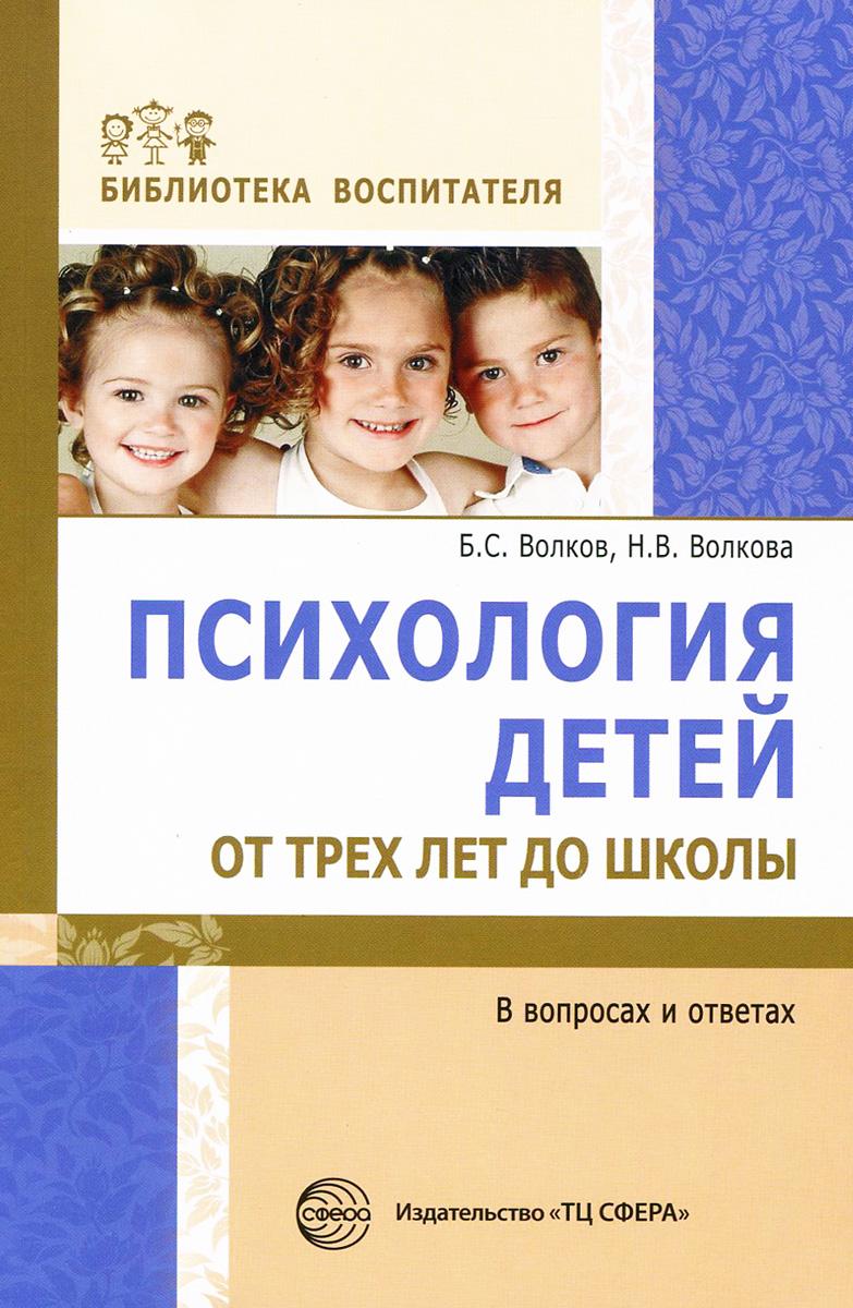 Психология детей от трех лет до школы в вопросах и ответах, Б. С. Волков, Н. В. Волкова