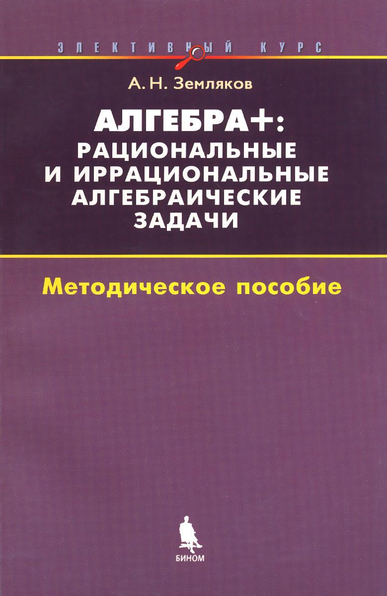 Алгебра +. Рациональные и иррациональные алгебраические задачи. Методическое пособие, А. Н. Земляков
