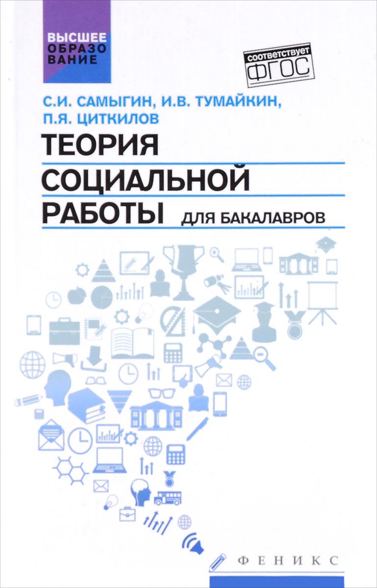 Теория социальной работы для бакалавров. Учебник, С. И. Самыгин, И. В. Тумайкин, П. Я. Циткилов