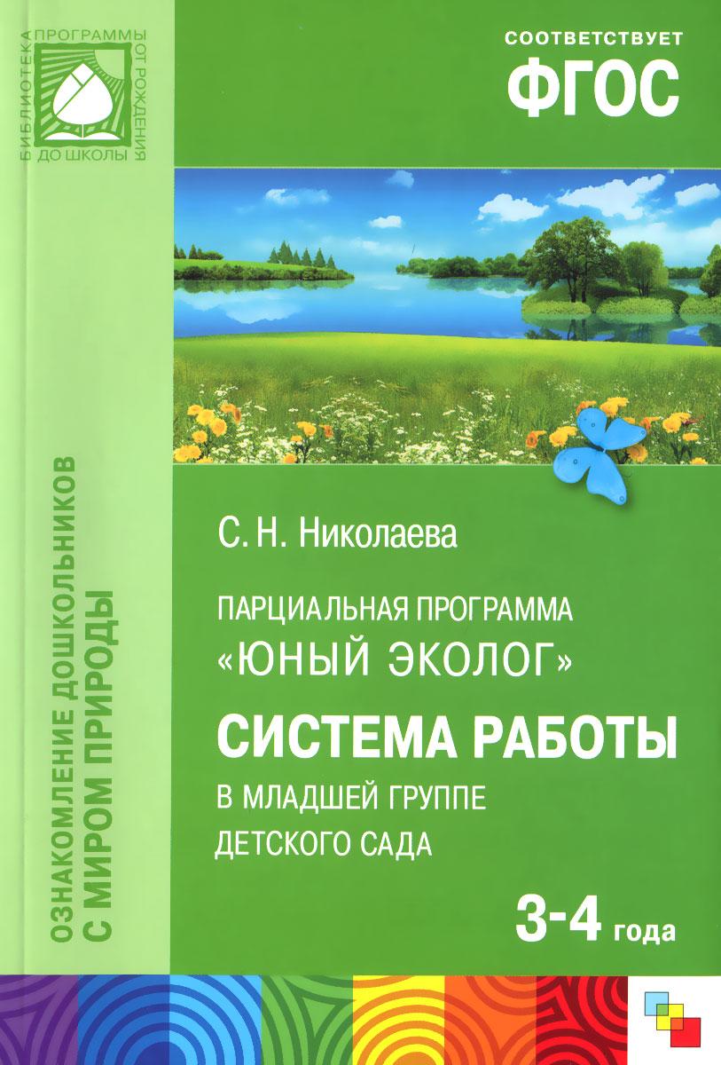 """Парциальная программа """"Юный эколог"""". Система работы в младшей группе детского сада. Для работы с детьми 3-4 года, С. Н. Николаева"""