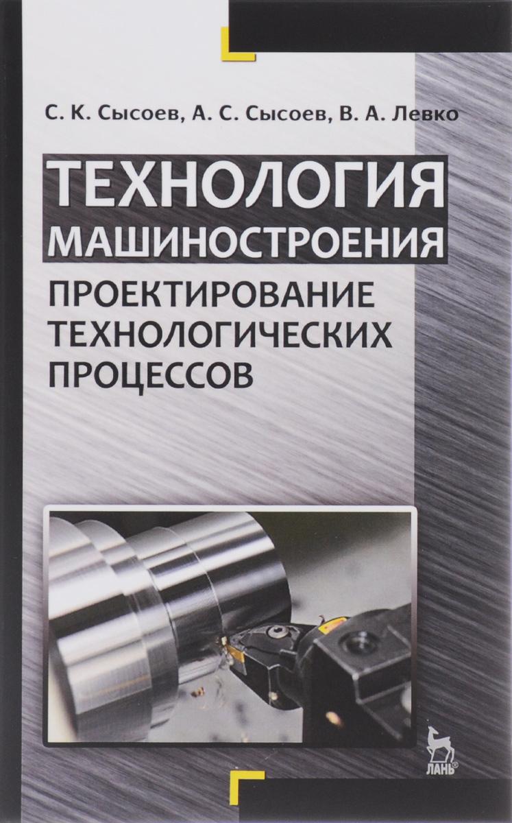 Технология машиностроения. Проектирование технологических процессов, С. К. Сысоев, А. С. Сысоев, В. А. Левко