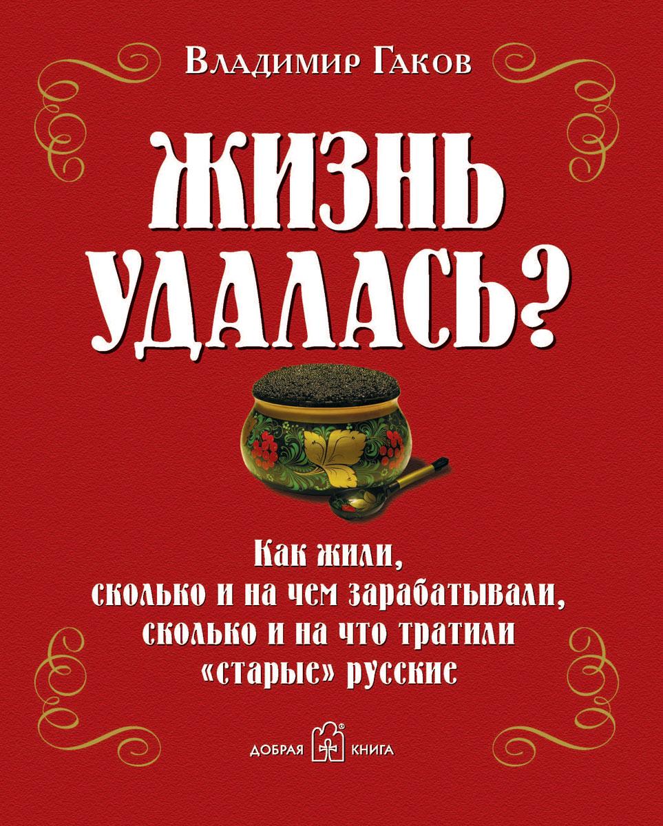 """Жизнь удалась? Как жили, сколько и на чем зарабатывали, сколько и на что тратили """"старые"""" русские, Владимир Гаков"""