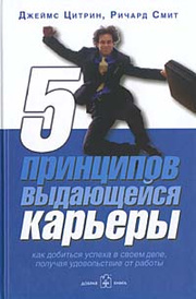 5 принципов выдающейся карьеры. Как добиться успеха в своем деле, получая удовольствие от работы, Джеймс Цитрин, Ричард Смит