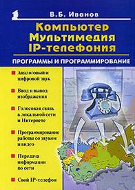 Компьютер, мультимеда, IP - телефония. Программы и программирование, В. Б. Иванов