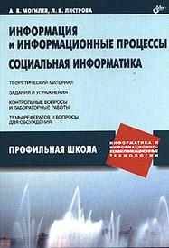 Информация и информационные процессы. Социальная информатика, А. В. Могилев, Л. В. Листрова