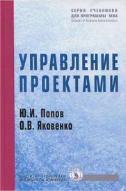 Управление проектами. Учебное пособие, Ю. И. Попов, О. В. Яковенко