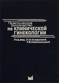 Практическое руководство по клинической гинекологии, Под редакцией И. С. Сидоровой, Т. В. Овсянниковой