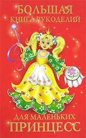 Большая книга рукоделий для маленьких принцесс, Е. Г. Виноградова, Н. А. Гликина, Т. В. Уткина, Н. О. Чурзина