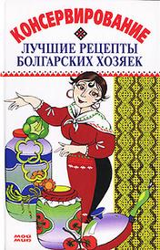 Консервирование. Лучшие рецепты болгарских хозяек, Александр Марков