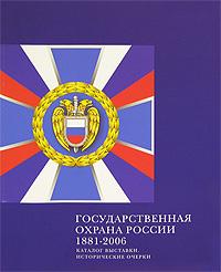 Государственная охрана России 1881-2006. Каталог выставки. Исторические очерки,