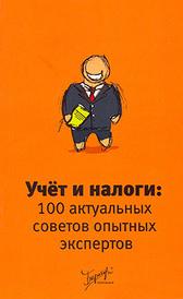 Учет и налоги. 100 актуальных советов опытных экспертов,