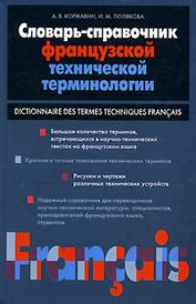 Словарь-справочник французской технической терминологии / Dictionnaire des termes techniques francais, А. В. Коржавин, И. М. Полякова