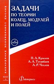 Задачи по теории колец, модулей и полей, П. А. Крылов, А. А. Туганбаев, А. Р. Чехлов