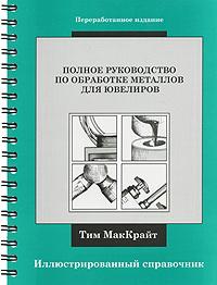 Полное руководство по обработке металлов для ювелиров. Иллюстрированный справочник (на спирали), Тим МакКрайт