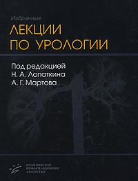 Избранные лекции по урологии, Под редакцией Н. А. Лопаткина, А. Г. Мартова