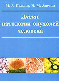 Атлас патологии опухолей человека, М. А. Пальцев, Н. М. Аничков