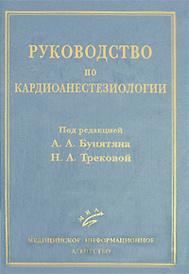 Руководство по кардиоанестезиологии, Под редакцией А. А. Бунятяна, Н. А. Трековой