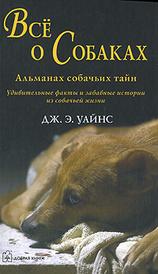 Все о собаках. Альманах собачьих тайн, Дж. Э. Уайнс