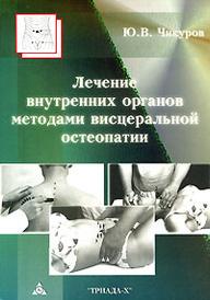 Лечение внутренних органов методами висцеральной остеопатии, Ю. В. Чикуров