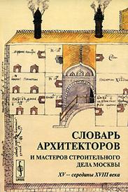 Словарь архитекторов и мастеров строительного дела Москвы XV - середины XVIII века,