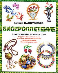 Бисероплетение. Практическое руководство, Галина Капитонова