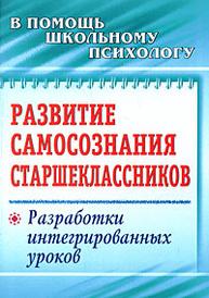 Развитие самосознания старшеклассников. Разработки интегрированных уроков, О. С. Яковлева