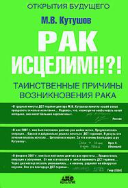 Рак исцелим!!?! Таинственные причины возникновения рака, М. В. Кутушов