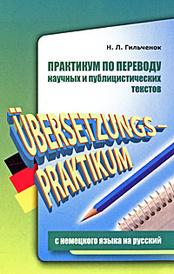 Практикум по переводу научных и публицистических текстов с немецкого языка на русский / Ubersetzungs-Praktikum, Н. Л. Гильченок