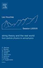 String Theory and the Real World: From particle physics to astrophysics, Volume LXXXVII: Lecture Notes of the Les Houches Summer School 2007 (Les Houches) (Les Houches),