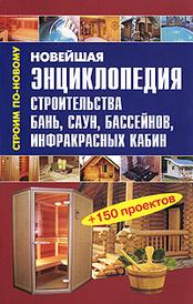 Новейшая энциклопедия строительства бань, саун, бассейнов, инфракрасных кабин,
