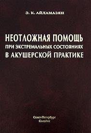 Неотложная помощь при экстремальных состояниях в акушерской практике, Э. К. Айламазян
