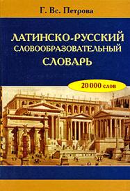 Латинско-русский словообразовательный словарь, Г. Вс. Петрова