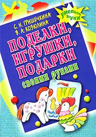 Поделки, игрушки, подарки своими руками, С. Н. Гришечкина, В. А. Козюлина