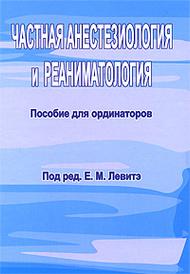 Частная анестезиология и реаниматология. Пособие для ординаторов, Под редакцией Е. М. Левитэ