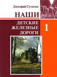 Наши Детские железные дороги. В 3 томах. Том 1, Дмитрий Сутягин