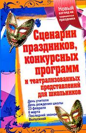 Сценарии праздников, конкурсных программ и театрализованных представлений для школьников, Н. Н. Малышева