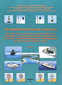 Экзаменационные билеты для аттестации граждан на право управления катерами с главными двигателями мощностью до 55 кВт, моторными лодками и гидроциклом на внутренних водных путях. Часть 1,