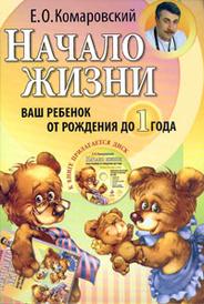 Начало жизни. Ваш ребенок от рождения до года (+ CD-ROM), Е. О. Комаровский