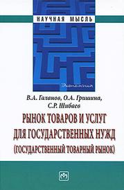 Рынок товаров и услуг для государственных нужд (государственный товарный рынок), В. А. Галанов, О. А. Гришина, С. Р. Шибаев