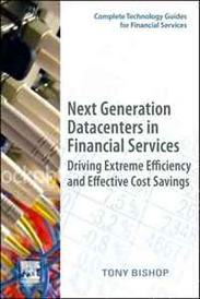 Next Generation Datacenters in Financial Services: Driving Extreme Efficiency and Effective Cost Savings (Complete Technology Guides for Financial Services),