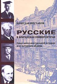 Русские в британских университетах. Опыт интеллектуальной истории и культурного обмена, Вячеслав Шестаков