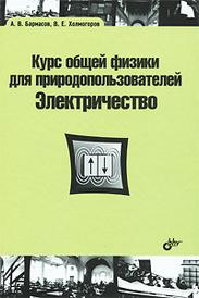 Курс общей физики для природопользователей. Электричество, А. В. Бармасов, В. Е. Холмогоров