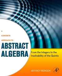 A Concrete Approach to Abstract Algebra: From the Integers to the Insolvability of the Quintic,