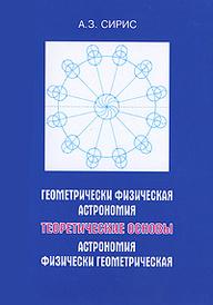 Геометрически физическая астрономия. Астрономия физически геометрическая. Теоретические основы, А. З. Сирис