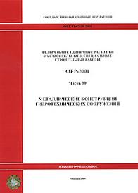 Федеральные единичные расценки на строительные и специальные строительные работы. ФЕР-2001. Часть 39. Металлические конструкции гидротехнических сооружений,