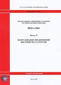 Федеральные единичные расценки на монтаж оборудования. ФЕРм-2001. Часть 17. Оборудование предприятий цветной металлургии,