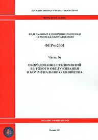 Федеральные единичные расценки на монтаж оборудования. ФЕРм-2001. Часть 36. Оборудование предприятий бытового обслуживания и коммунального хозяйства,
