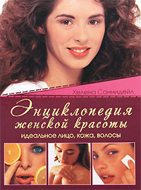 Энциклопедия женской красоты. Идеальное лицо, кожа, волосы, Хелена Саннидейл