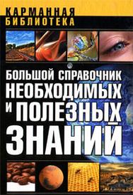 Большой справочник необходимых и полезных знаний,